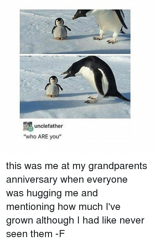 Grandparent: unclefather  who ARE you this was me at my grandparents anniversary when everyone was hugging me and mentioning how much I've grown although I had like never seen them -F