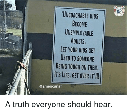 Life, Memes, and Kids: UNCOACHABLE KIDS  BECOME  UNEMPLOYABLE  ADULTS  LET YOUR KIDS GET  USED TO SOMEONE  BEING TOUGH ON THEM.  ITS LIFE, GET OVER IT  @americanaf A truth everyone should hear.