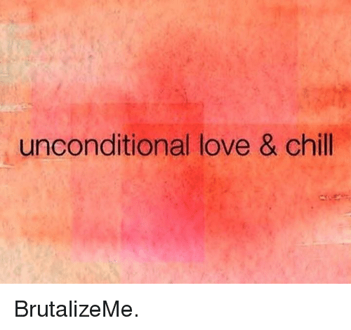 Chill, Memes, and 🤖: unconditional love & chill BrutalizeMe.