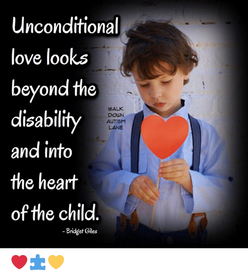 giles: Unconditional  love looks  beyond the  disability  and into  the heart  of the child  WALK  DOWN  AUTISM  LANE  -Bridget Giles ❤️🧩💛