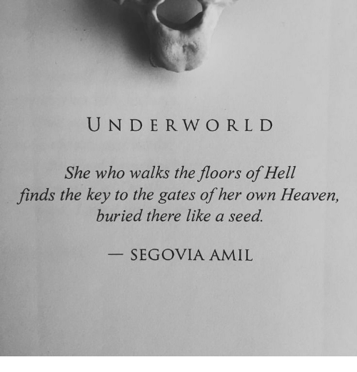the key: UND ER W ORLD  She who walks the floors of Hell  finds the key to the gates of her own Heaven,  buried there like a seed.  SEGOVIA AMIL