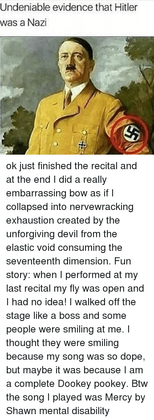 Dope, Memes, and Devil: Undeniable evidence that Hitler  was a Nazi ok just finished the recital and at the end I did a really embarrassing bow as if I collapsed into nervewracking exhaustion created by the unforgiving devil from the elastic void consuming the seventeenth dimension. Fun story: when I performed at my last recital my fly was open and I had no idea! I walked off the stage like a boss and some people were smiling at me. I thought they were smiling because my song was so dope, but maybe it was because I am a complete Dookey pookey. Btw the song I played was Mercy by Shawn mental disability