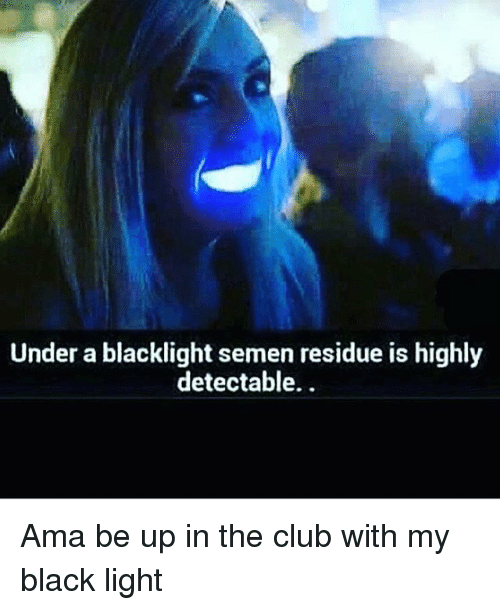 black lighting: Under a blacklight semen residue is highly  detectable. Ama be up in the club with my black light