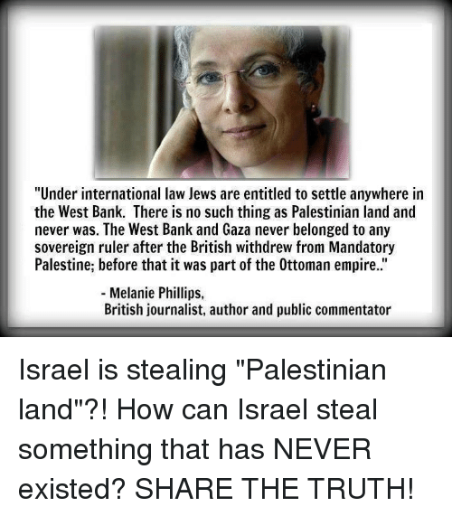 """entitlement: """"Under international law Jews are entitled to settle anywhere in  the West Bank. There is no such thing as Palestinian land and  never was. The West Bank and Gaza never belonged to any  sovereign ruler after the British withdrew from Mandatory  Palestine, before that it was part of the 0ttoman empire.  Melanie Phillips  British journalist, author and public commentator Israel is stealing """"Palestinian land""""?!  How can Israel steal something that has NEVER existed?  SHARE THE TRUTH!"""