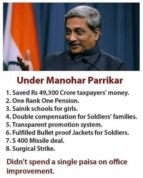 pension: Under Manohar Parrikar  1. Saved Rs 49,300 Crore taxpayers' money  2. One Rank One Pension.  3. Sainik schools for girls.  4. Double compensation for Soldiers' families.  5. Transparent promotion system  6. Fulfilled Bullet proof Jackets for Soldiers.  7.S 400 Missile dea  8. Surgical Strike.  Didn't spend a single paisa on office  improvement.