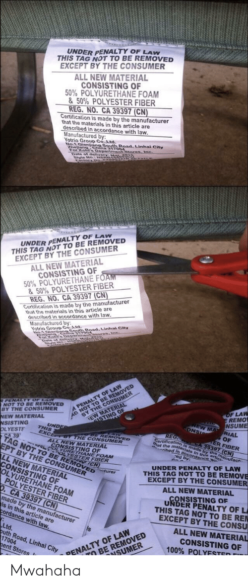 mwahaha: UNDER PENALTY OF LAW  THIS TAG NOT TO BE REMOVED  EXCEPT BY THE CONSUMER  ALL NEW MATERIAL  CONSISTING OF  50% POLYURETHANE FOAM  & 50% POLYESTER FIBER  REG. NO.  Certification is made by the manufacturer  CA 39397 (CN)  that the materials in this article are  described in accordance with law  Manufactured by  Yotrio Group Co Ltd  South Road. Linhal City  No4  Zhe  Fo  317004  Departmensmores  UNDER PENALTY OF LAw  THIS TAG NOT TO BE REMOVED  EXCEPT BY THE CONSUMER  ALL NEW MATERIAL  CONSISTING OF  50% POLYURETHANE F  & 50% POLYESTER FIBER  REG, NO, CA 39397 (CN  that the materials in this article are  described in accordance with law  Certification is made by the manufacturer  Manufactured by  Yotrio Group Co.Ltd  F LAW  REMO  A  BY THE CONSUMER  EW MA RIAL  EW MATERIAL  SISTING  OF  R FIBER  is made by the manufact  wi  39  HE CONSUMER  that the  ALL NEW MATERIAL  is in thi  ibed  G NOT TO BE  EPT BY THE CONSUMER  LNEW MATERIAL  YURETHANE FOAM  ESTER FIBER  UNDER PENALTY OF LAW  THIS TAG NOT TO BE REMOVE  EXCEPT BY THE CONSUMER  OVED  ONSISTING OF  LYURETHANE FOAM  POLYESTER FIBER  ALL NEW MATERIAL  ONSISTING OF  CA 39397 (CN  made by the manufacturer  UNDER PENALTY OF L  THIS TAG NOT TO BE REN  EXCEPT BY THE CONSU  Is in this article are  ordance with law  Ltd  uth Road, Linhai City  ALL NEW MATERIAL  CONSISTING OF  100% POLYESTER  17004  ent Stores  ENALTY OF LAW  SUMER  TO BE REMOVED Mwahaha