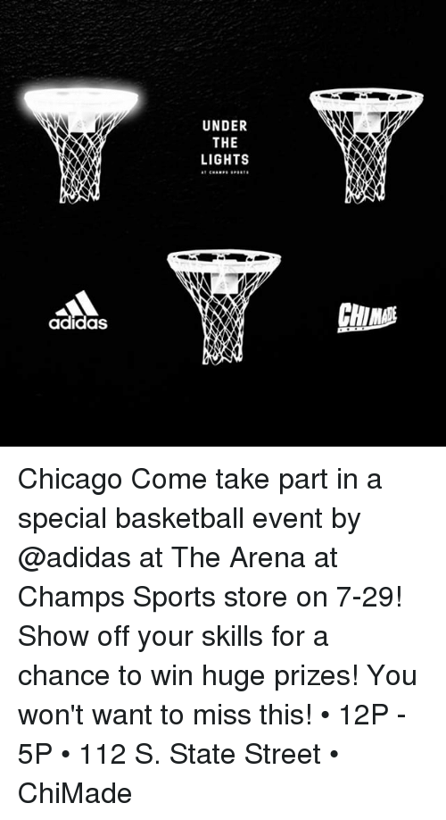 Adidas, Basketball, and Chicago: UNDER  THE  LIGHTS  CHIN  adidas Chicago Come take part in a special basketball event by @adidas at The Arena at Champs Sports store on 7-29! Show off your skills for a chance to win huge prizes! You won't want to miss this! • 12P - 5P • 112 S. State Street • ChiMade