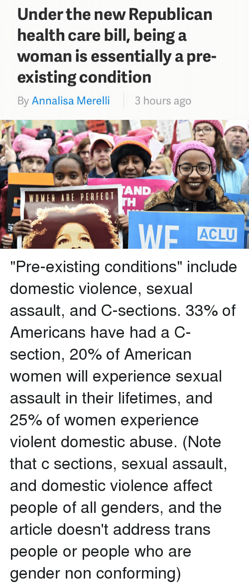 """Memes, Affect, and American: Under the new Republican  health care bill, being a  woman is essentially a pre-  existing condition  By Annalisa Merelli  3 hours ago  AND  WOMEN ARE PER FED T  ACLU """"Pre-existing conditions"""" include domestic violence, sexual assault, and C-sections. 33% of Americans have had a C-section, 20% of American women will experience sexual assault in their lifetimes, and 25% of women experience violent domestic abuse. (Note that c sections, sexual assault, and domestic violence affect people of all genders, and the article doesn't address trans people or people who are gender non conforming)"""