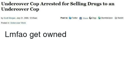 Dank Memes: Undercover Cop Arrested for Selling Drugs to an  Undercover Cop  Post to: G Twitter  Share  G Digg StumbleUpon Reddi  by Scott Morgan, July 21, 2009, 12:05am  Posted in Undercover Work Lmfao get owned