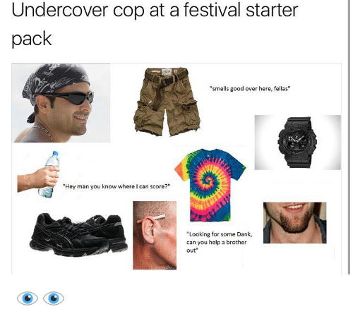 """festivities: Undercover cop at a festival starter  pack  """"smells good over here, fellas""""  """"Hey man you know where I can score?""""  """"Looking for some Dank,  can you help a brother  out 👁👁"""