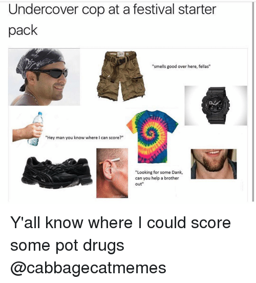 """festivities: Undercover cop at a festival starter  pack  """"smells good over here, fellas""""  """"Hey man you know where I can score?""""  """"Looking for some Dank,  can you help a brother  out Y'all know where I could score some pot drugs @cabbagecatmemes"""