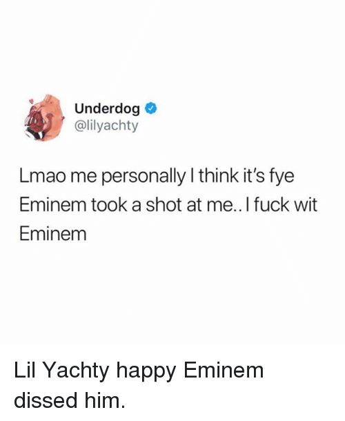 Dissed: Underdog  @lilyachty  Lmao me personally l think it's fye  Eminem took a shot at me.. I fuck wit  Eminem Lil Yachty happy Eminem dissed him.