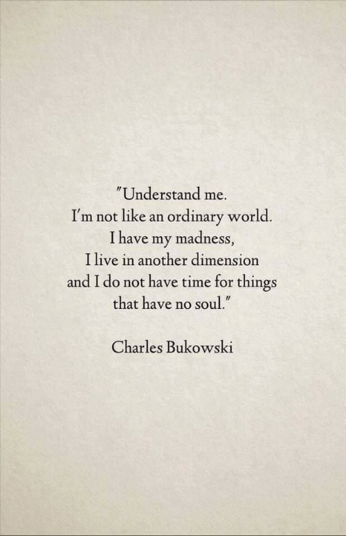 "madness: Understand me.  I'm not like an ordinary world.  I have my madness,  I live in another dimension  and I do not have time for things  that have no soul.""  Charles Bukowski"