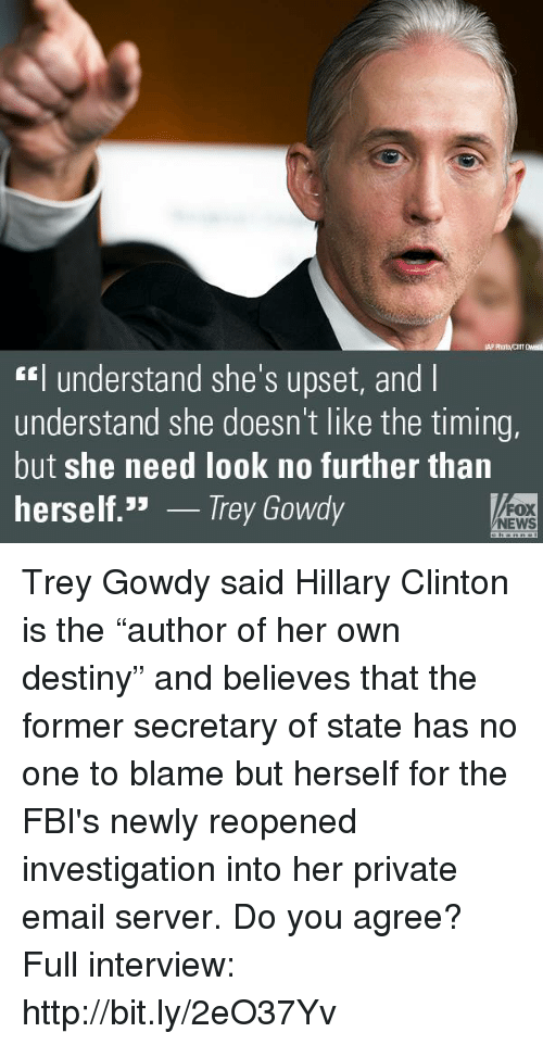 """trey gowdy: understand she's upset, and l  understand she doesn't like the timing,  but she need look no further than  herself  JJ  Trey Gowdy  FOX  NEWS Trey Gowdy said Hillary Clinton is the """"author of her own destiny"""" and believes that the former secretary of state has no one to blame but herself for the FBI's newly reopened investigation into her private email server. Do you agree?   Full interview: http://bit.ly/2eO37Yv"""