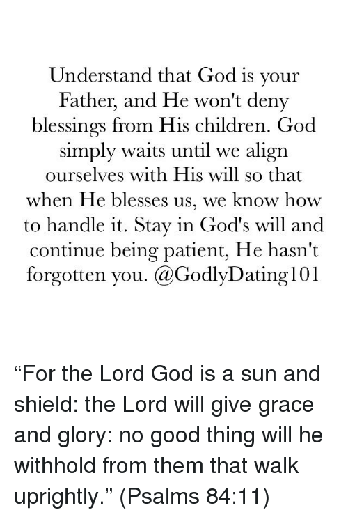"""Alignments: Understand that God is your  Father, and He won't deny  blessings from His children. God  simply waits until we align  ourselves with His will so that  when He blesses us, we know how  to handle it. Stay in God's will and  Continue being patient, He hasn't  forgotten you. (a GodlyDating101 """"For the Lord God is a sun and shield: the Lord will give grace and glory: no good thing will he withhold from them that walk uprightly."""" (Psalms 84:11)"""