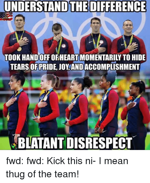 Thug, Mean, and Meaning: UNDERSTAND THE DIFFERENCE  TEARS OF PRIDE, JOY ANDACCOMPLISHMENT  BLATANT DISRESPECT fwd: fwd: Kick this ni- I mean thug of the team!
