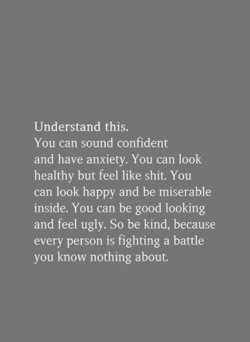 good looking: Understand this.  You can sound confident  and have anxiety. You can look  healthy but feel like shit. You  can look happy and be miserable  inside. You can be good looking  and feel ugly. So be kind, because  every person is fighting a battle  you know nothing about.
