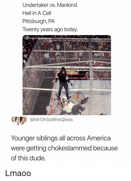 Undertaker: Undertaker vs. Mankind.  Hell In A Cel  Pittsburgh, PA  Iwenty years ago today  me  @MrOhSoWreQless  Younger siblings all across America  were getting chokeslammed because  of this dude Lmaoo