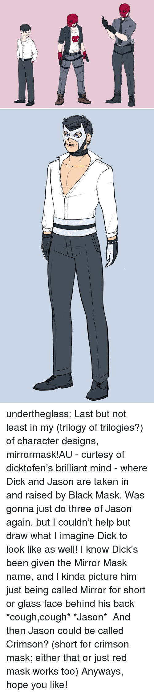 what i imagine: undertheglass:  Last but not least in my (trilogy of trilogies?) of character designs, mirrormask!AU - curtesy of dicktofen's brilliant mind - where Dick and Jason are taken in and raised by Black Mask. Was gonna just do three of Jason again, but I couldn't help but draw what I imagine Dick to look like as well! I know Dick's been given the Mirror Mask name, and I kinda picture him just being called Mirror for short or glass face behind his back *cough,cough* *Jason* And then Jason could be called Crimson? (short for crimson mask; either that or just red mask works too) Anyways, hope you like!
