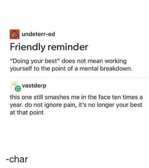 """Memes, 🤖, and Eds: undeterr-ed  Friendly reminder  """"Doing your best"""" does not mean working  yourself to the point of a mental breakdown.  e vastderp  this one still smashes me in the face ten times a  year. do not ignore pain, it's no longer your best  at that point -char"""