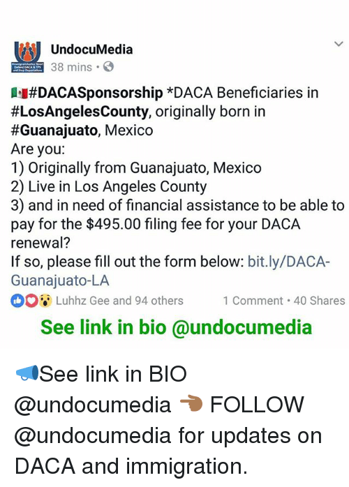 Commentators: UndocuMedia  38 mins  #DACASponsorship *DACA Beneficiaries in  #LosAngelesCounty, originally born in  #Guanajuato, Mexico  Are you:  1) Originally from Guanajuato, Mexico  2) Live in Los Angeles County  3) and in need of financial assistance to be able to  pay for the $495.00 filing fee for your DACA  renewal?  If so, please fill out the form below: bit.ly/DACA-  Guanajuato-LA  ooi-Luhhz Gee and 94 others 1 Comment-40 Shares  Luhhz Gee and 94 others1 Comment 40 Shares  See link in bio @undocumedia 📣See link in BIO @undocumedia 👈🏾 FOLLOW @undocumedia for updates on DACA and immigration.