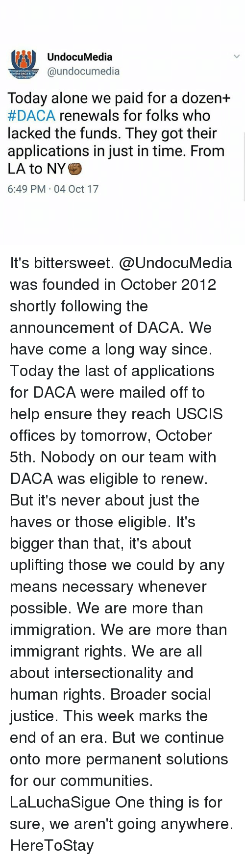 Being Alone, Memes, and Ensure: UndocuMedia  @undocumedia  elend DACA &TP  tep Deportat  Today alone we paid for a dozen+  #DACA renewals for folks who  lacked the funds. They got their  applications in just in time. From  LA to NY*  6:49 PM 04 Oct 17 It's bittersweet. @UndocuMedia was founded in October 2012 shortly following the announcement of DACA. We have come a long way since. Today the last of applications for DACA were mailed off to help ensure they reach USCIS offices by tomorrow, October 5th. Nobody on our team with DACA was eligible to renew. But it's never about just the haves or those eligible. It's bigger than that, it's about uplifting those we could by any means necessary whenever possible. We are more than immigration. We are more than immigrant rights. We are all about intersectionality and human rights. Broader social justice. This week marks the end of an era. But we continue onto more permanent solutions for our communities. LaLuchaSigue One thing is for sure, we aren't going anywhere. HereToStay
