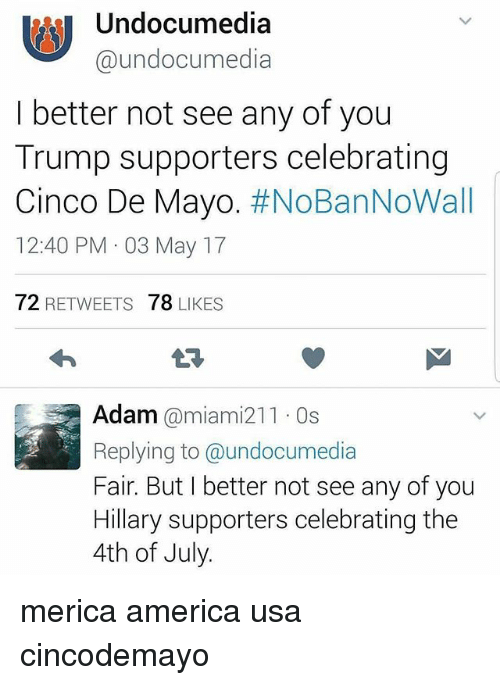 America, Memes, and 4th of July: Undocumedia  @undocumedia  I better not see any of you  Trump supporters celebrating  Cinco De Mayo  #NoBanNoWall  12:40 PM 03 May 17  72  RETWEETS  78  LIKES  Adam  @miami 211 Os  Replying to @undocumedia  Fair. But I better not see any of you  Hillary supporters celebrating the  4th of July. merica america usa cincodemayo