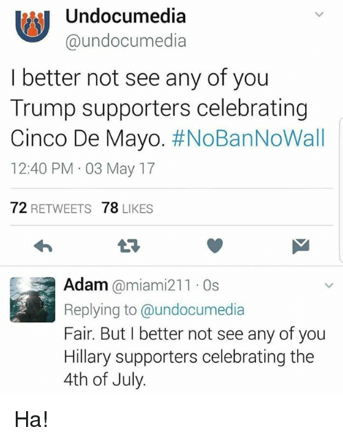 Memes, 4th of July, and Cinco De Mayo: Undocumedia  undocumedia  I better not see any of you  Trump supporters celebrating  Cinco De Mayo  #NoBanNoWall  12:40 PM 03 May 17  72  RETWEETS  78  LIKES  Adam  @miami 211 0s  Replying to @undocumedia  Fair. But I better not see any of you  Hillary supporters celebrating the  4th of July. Ha!