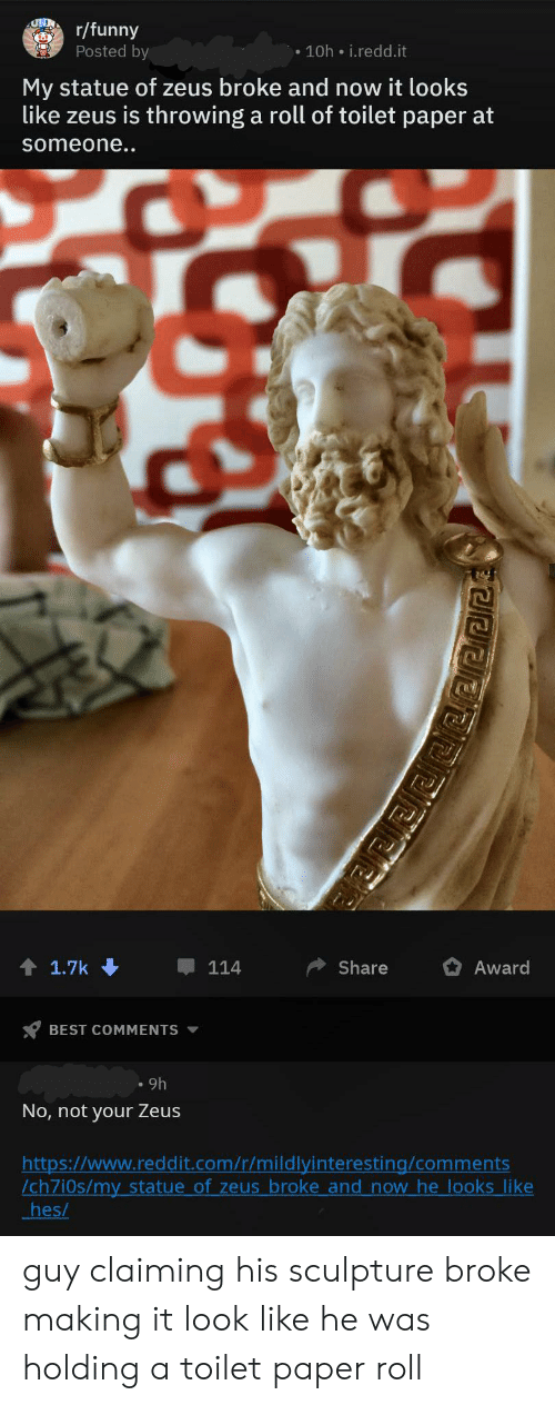 toilet-paper-roll: UNDr/funny  Posted by  10h i.redd.it  My statue of zeus broke and now it looks  like zeus is throwing a roll of toilet paper at  someone..  1.7k  Share  114  Award  BEST COMMENTS  9h  No, not your Zeus  http:://www.reddit.com/r/mildlyinteresting/comments  /ch7i0s/my statue of zeus broke and now he looks like  hes/  PEEE guy claiming his sculpture broke making it look like he was holding a toilet paper roll
