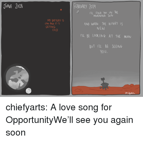 See You Again: UNE 2018  EBRUARY 2019  TIL FIND You IN THE  MORNING SUN  MY BATTERY IS  LOW AND IT IS  GETTING  AND WHEN THE NIGHTS  NEW  COLD  rL BE LOOKING AT THE MOON  BuT rl BE SEEING  YO U.. chiefyarts:  A love song for OpportunityWe'll see you again soon