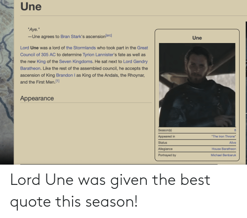 """house baratheon: Une  """"Aye.""""  -Une agrees to Bran Stark's ascension src]  Une  Lord Une was a lord of the Stormlands who took part in the Great  Council of 305 AC to determine Tyrion Lannister's fate as well as  the new King of the Seven Kingdoms. He sat next to Lord Gendry  Baratheon. Like the rest of the assembled council, he accepts the  ascension of King Brandon I as King of the Andals, the Rhoynar,  and the First Men.1]  Appearance  Season(s)  8  Appeared in  """"The Iron Throne""""  Status  Alive  Allegiance  House Baratheon  Portrayed by  Michael Benbaruk Lord Une was given the best quote this season!"""