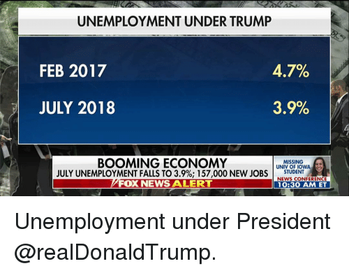 Iowa: UNEMPLOYMENT UNDER TRUMP  FEB 2017  47%  JULY 2018  35%  BOOMING ECONOMY  JULY UNEMPLOYMENT FALLS TO 3.9%; 157,000 NEW JOBS I  FOX NEWS ALERT  MISSING  UNIV OF IOWA  STUDENT .  NEWS CONFERENCE  10:30 AM ET Unemployment under President @realDonaldTrump.