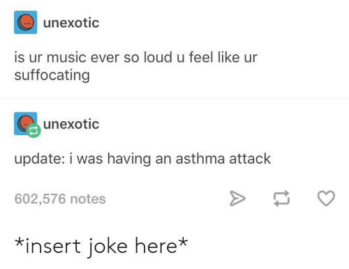 Asthma Attack: unexotic  is ur music ever so loud u feel like ur  suffocating  unexotic  update: i was having an asthma attack  602,576 notes *insert joke here*