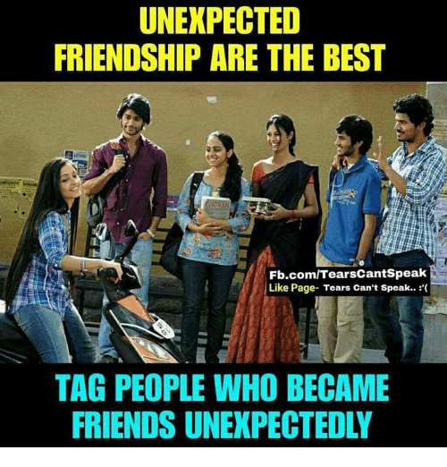 Friends, Memes, and Best: UNEXPECTED  FRIENDSHIP ARE THE BEST  Fb.com/TearsCantSpeak  Like Page- Tears Can't Speak..  TAG PEOPLE WHO BECAME  FRIENDS UNEXPECTEDLY