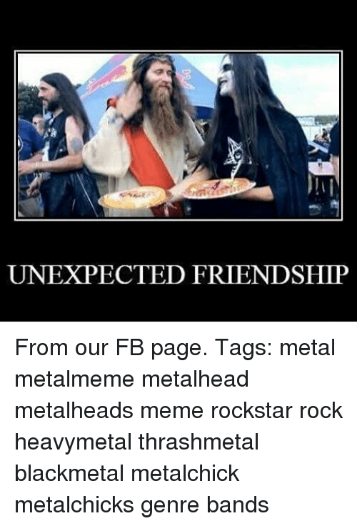 Unexpectable: UNEXPECTED FRIENDSHIP From our FB page. Tags: metal metalmeme metalhead metalheads meme rockstar rock heavymetal thrashmetal blackmetal metalchick metalchicks genre bands