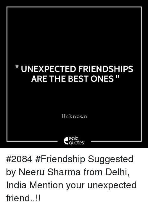 "Best, India, and Quotes: "" UNEXPECTED FRIENDSHIPS  ARE THE BEST ONES""  Unknown  epic  quotes #2084 #Friendship Suggested by Neeru Sharma from Delhi, India Mention your unexpected friend..!!"