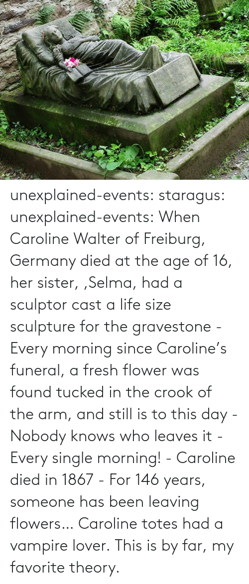 Flowers: unexplained-events:  staragus:  unexplained-events:  When Caroline Walter of Freiburg, Germany died at the age of 16, her sister, ,Selma, had a sculptor cast a life size sculpture for the gravestone - Every morning since Caroline's funeral, a fresh flower was found tucked in the crook of the arm, and still is to this day - Nobody knows who leaves it - Every single morning! - Caroline died in 1867 - For 146 years, someone has been leaving flowers…  Caroline totes had a vampire lover.  This is by far, my favorite theory.