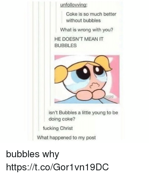 Fucking, Mean, and What Is: unfollovving:  Coke is so much better  without bubbles  What is wrong with you?  HE DOESN'T MEAN IT  BUBBLES  isn't Bubbles a little young to be  doing coke?  fucking Christ  What happened to my post bubbles why https://t.co/Gor1vn19DC