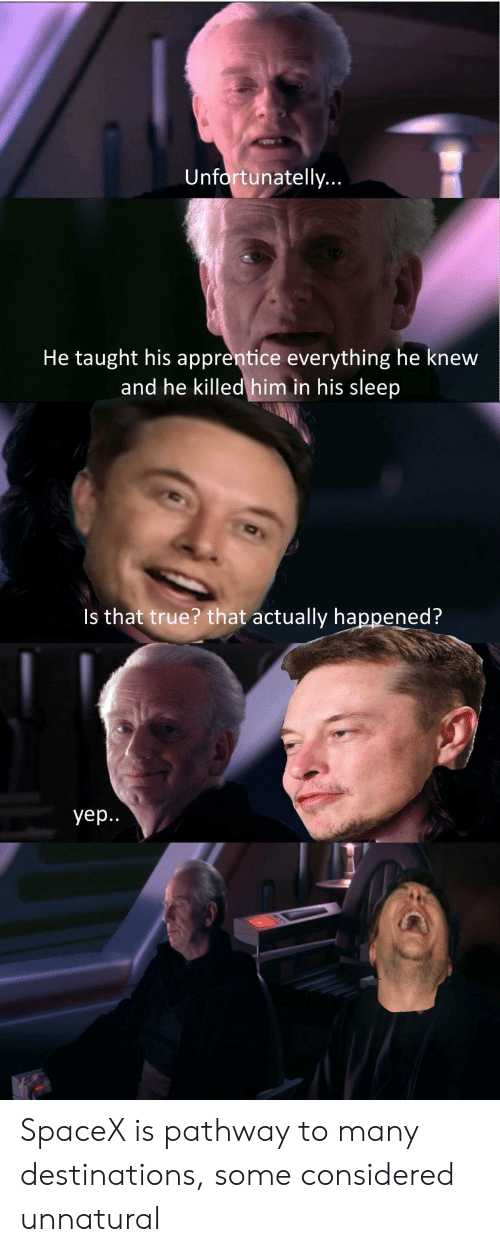apprentice: Unfortunatelly  He taught his apprentice everything he knew  and he killed him in his sleep  Is that true? that actually happened?  yep. SpaceX is pathway to many destinations, some considered unnatural