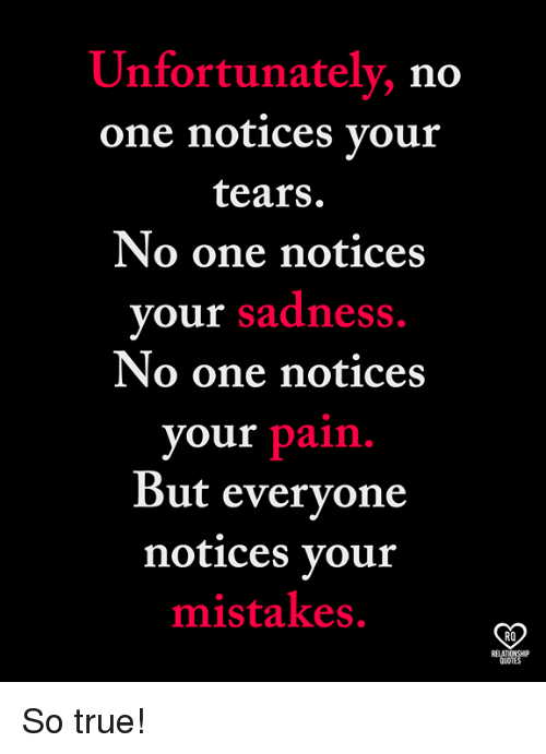 Memes, True, and Quotes: Unfortunately, no  one notices vour  tears.  No one notices  your sadness  No one notices  your pain.  But evervone  notices vour  mistakes.  RO  RELATIONSHP  QUOTES So true!