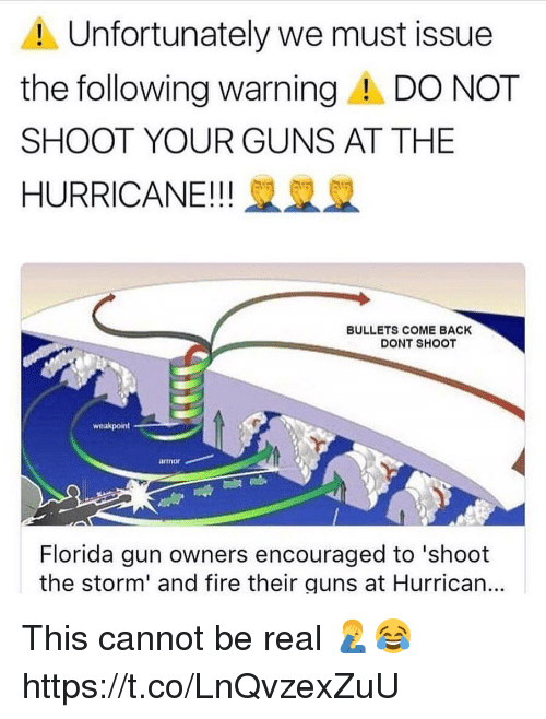 Fire, Guns, and Memes: Unfortunately we must issue  the following warningA DO NOT  SHOOT YOUR GUNS AT THE  HURRICANE!! 2  BULLETS COME BACK  DONT SHOOT  weakpoint  armor  Florida gun owners encouraged to 'shoot  the storm' and fire their guns at Hurrican... This cannot be real 🤦‍♂️😂 https://t.co/LnQvzexZuU