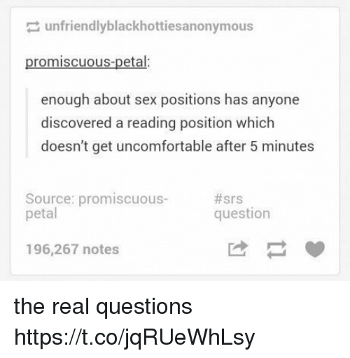 promiscuous: unfriendlyblackhottiesa nonymous  promiscuous-petal:  enough about sex positions has anyone  discovered a reading position which  doesn't get uncomfortable after 5 minutes  Source: promiscuous-  petal  #srs  question  196,267 notes the real questions https://t.co/jqRUeWhLsy