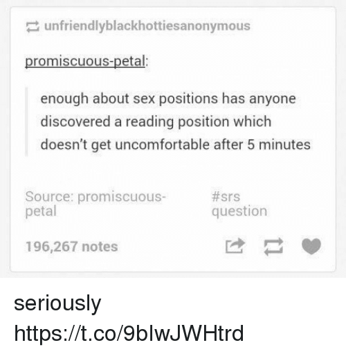 Memes, Sex, and 🤖: unfriendlyblackhottiesanonymous  promiscuous-petal:  enough about sex positions has anyone  discovered a reading position which  doesn't get uncomfortable after 5 minutes  Source: promiscuous-  petal  #srs  question  196,267 notes seriously https://t.co/9bIwJWHtrd