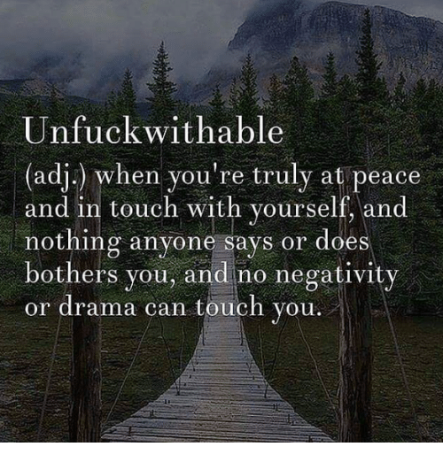Unfuckable: Unfuck wit hable  (adj.) when you're truly at peace  and in touch with yourself, and  nothing anyone says or does  bothers you, and no negativity  or drama can touch you.