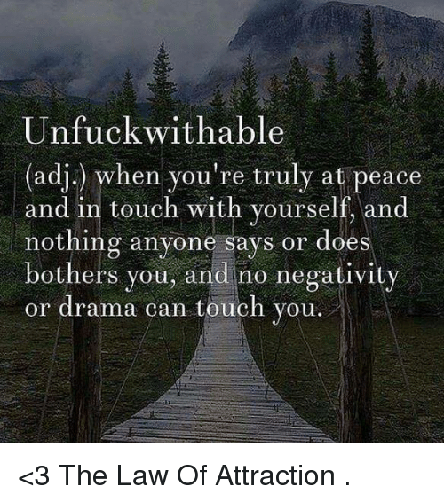 Unfuckable: Unfuck wit hable  (adj.) when you're truly at peace  and in touch with yourself, and  nothing anyone says or does  bothers you, and no negativity  or drama can touch you. <3 The Law Of Attraction  .