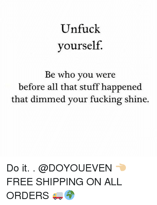Unfuckable: Unfuck  yourself.  Be who you were  before all that stuff happened  that dimmed your fucking shine. Do it. . @DOYOUEVEN 👈🏼 FREE SHIPPING ON ALL ORDERS 🚚🌍