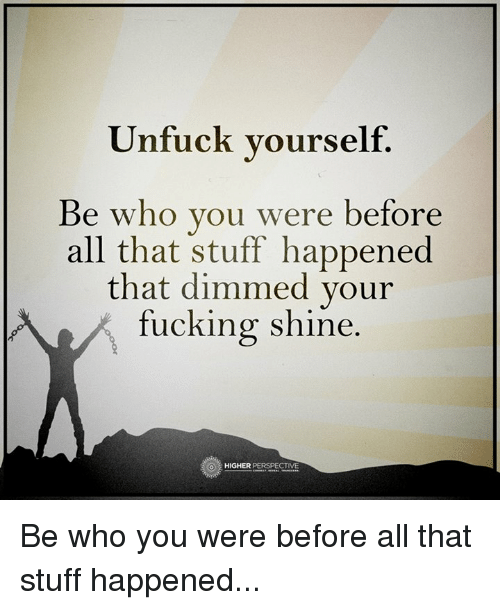 Unfuckable: Unfuck yourself.  Be who you were before  all that stuff happened  that dimmed your  fucking shine.  O HIGHER Be who you were before all that stuff happened...