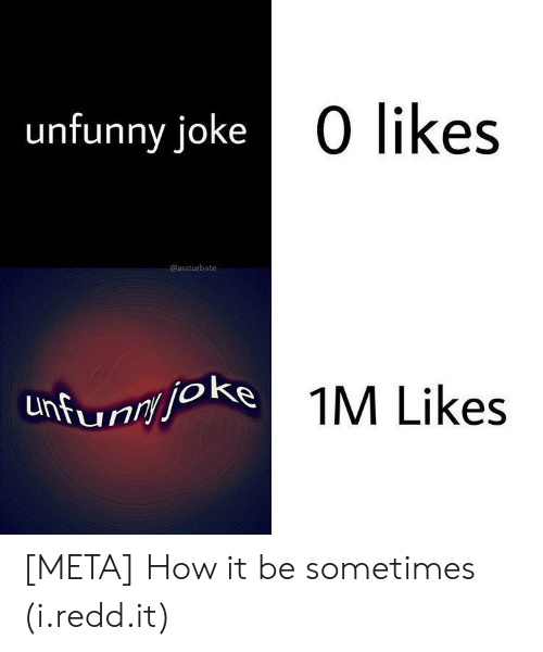 How, Meta, and Redd: unfunny joke  0 likes  @assturbate  Unfunyjoke  1M Likes [META] How it be sometimes (i.redd.it)