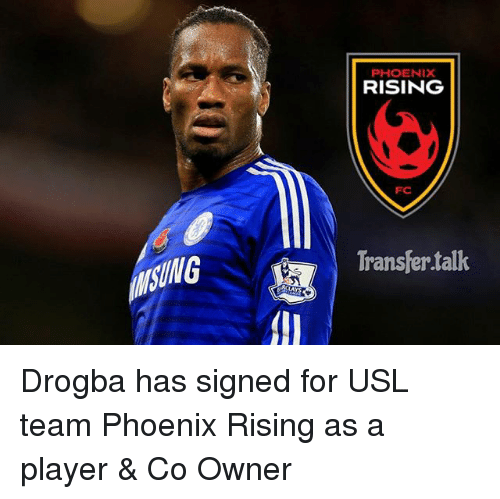 Memes, Phoenix, and 🤖: UNG  PHOENIX  RISING  Transfer talk Drogba has signed for USL team Phoenix Rising as a player & Co Owner