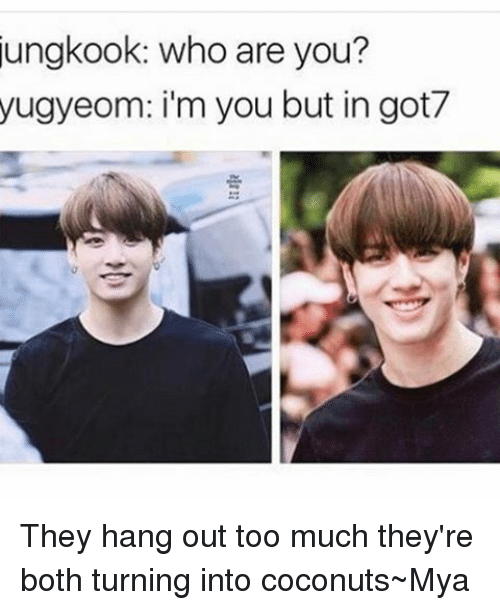 Ungkook Who Are You Yugyeom Im You But In Got7 They Hang